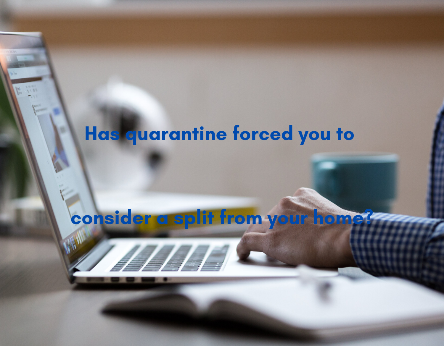 Has quarantine forced you to consider a split from your home?