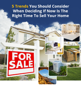 5 Trends You Should Consider When Deciding If Now Is The Right Time To Sell Your Home